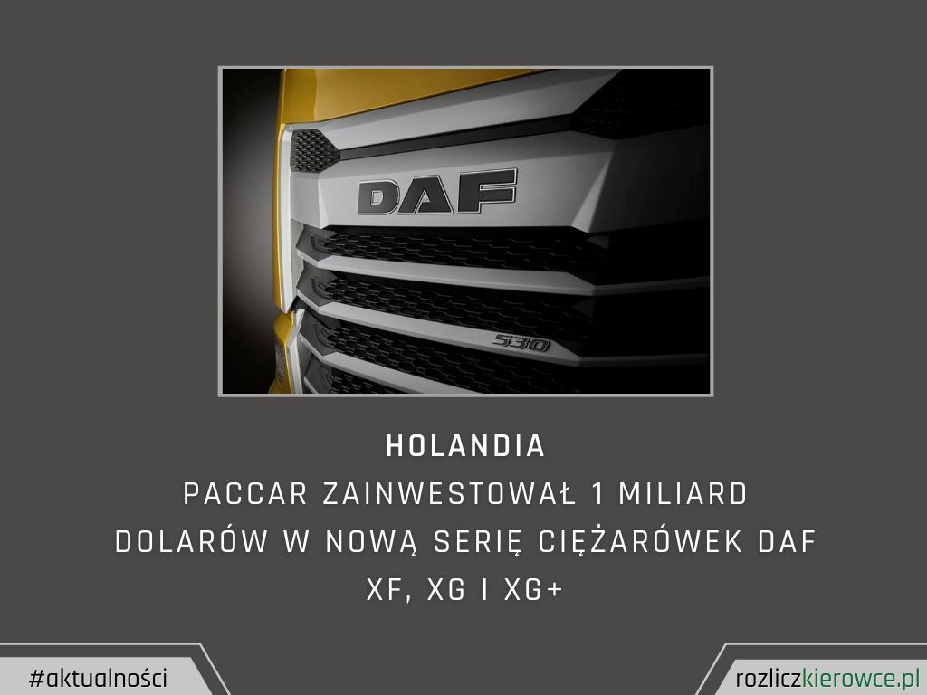 Holandia-Paccar zainwestował 1 miliard dolarów w nową serię ciężarówek DAF XF, XG i XG+.