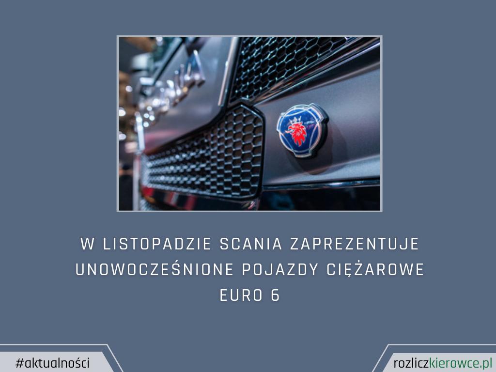 W Listopadzie Scania zaprezentuje unowocześnione pojazdy ciężarowe euro 6